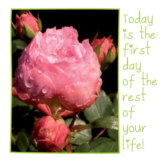 Today is the first day of the rest of your life! 1